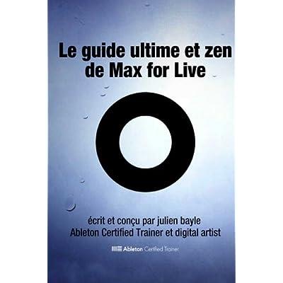 Le Guide Ultime et Zen de Max for Live: Maîtriser et utiliser Max for Live avec Ableton Live
