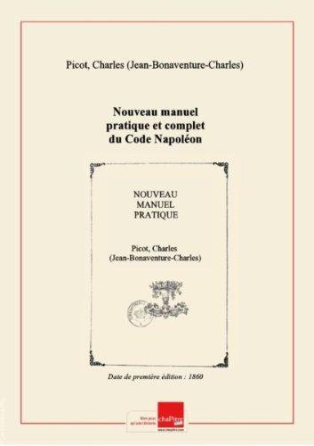 Nouveau manuel pratique et complet du Code Napolon expliqu... par M. J.-B.-C. Picot,... seul ouvrage renfermant, outre le Code Napolon complet, l'explication... des 7 autres codes composant l'ensemble... du droit franais... Nouvelle... dition... [dition 1860]