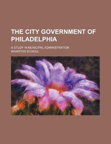 The city government of Philadelphia; a study in municipal administration
