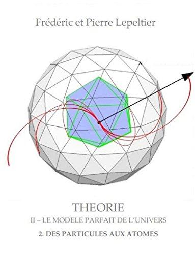 Théorie II: Le Modèle parfait de l'Univers - 2 - Des particules aux atomes (French Edition)
