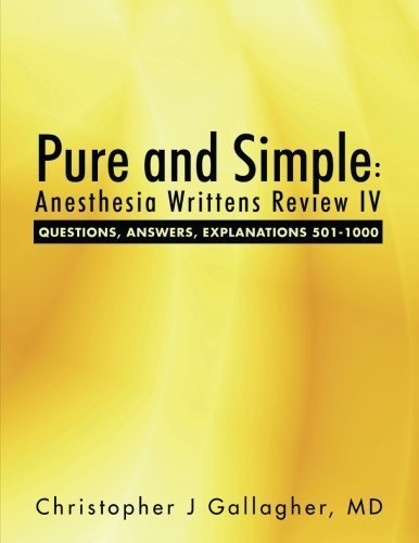Pure and Simple: Anesthesia Writtens Review IV Questions, Answers, Explanations 501-1000 by Md, Christopher J Gallagher (2015-05-13)