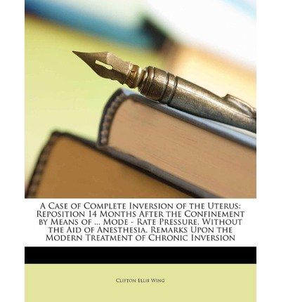 A Case of Complete Inversion of the Uterus: Reposition 14 Months After the Confinement by Means of ... Mode - Rate Pressure, Without the Aid of Anesthesia. Remarks Upon the Modern Treatment of Chronic Inversion (Paperback) - Common