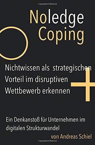 NoledgeCoping. Nichtwissen als strategischen Vorteil im disruptiven Wettbewerb erkennen.: Ein Denkanstoß für Unternehmen im digitalen Strukturwandel