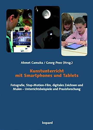 Kunstunterricht mit Smartphones und Tablets: Fotografie, Stop-Motion-Film, digitales Zeichnen und Malen – Unterrichtsbeispiele und Praxisforschung