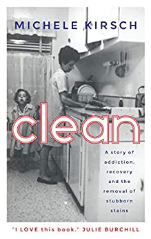 Clean: A story of addiction, recovery and the removal of stubborn stains by [Kirsch, Michele]