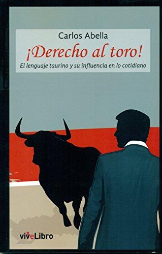 ¡Derecho al toro!: El lenguaje taurino y su influencia en lo cotidiano (Colección viveLibro) por Carlos Abella Martín