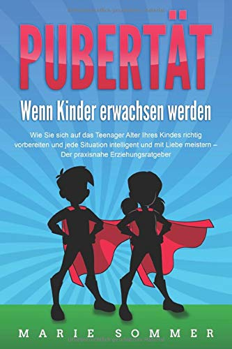 PUBERTÄT - Wenn Kinder erwachsen werden: Wie Sie sich auf das Teenager Alter Ihres Kindes richtig vorbereiten und jede Situation intelligent und mit Liebe meistern - Der praxisnahe Erziehungsratgeber
