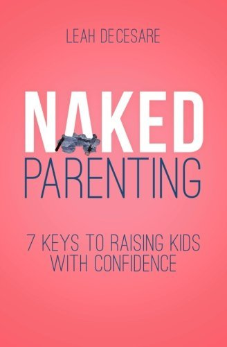 Naked Parenting: 7 Keys to Raising Kids With Confidence by Leah DeCesare (2014-07-10)