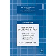Reframing Economic Ethics: The Philosophical Foundations of Humanistic Management (Humanism in Business Series)