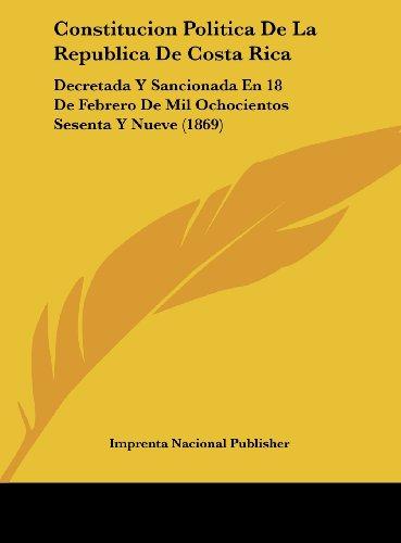 Constitucion Politica de La Republica de Costa Rica: Decretada y Sancionada En 18 de Febrero de Mil Ochocientos Sesenta y Nueve (1869)
