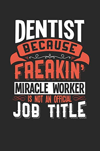 DENTIST BECAUSE FREAKIN' MIRACLE WORKER IS NOT AN OFFICIAL JOB TITLE: 6x9 inches college ruled notebook, 120 Pages, Composition Book and Journal, funny gift for your favorite Dentist miracle worker