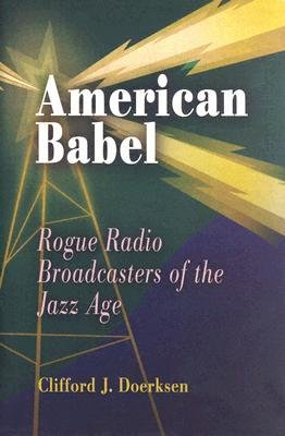 [(American Babel: Rogue Radio Broadcasters of the Jazz Age)] [Author: Clifford J. Doerksen] published on (April, 2005)