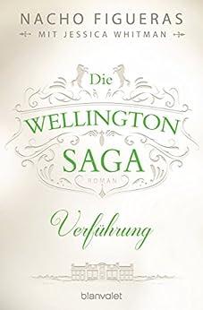 Die Wellington-Saga - Verführung: Roman von [Figueras, Nacho, Whitman, Jessica]