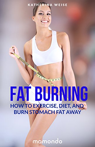 Fat Burning: How to Exercise, Diet and Burn Stomach Fat Away (FREE e-book included) (Fat Burning, Fat Burning Recipes, Stomach Fat Burning, Fat Burning Foods) (English Edition)