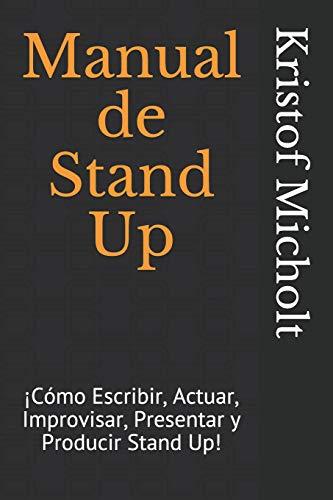 Manual de Stand Up: ¡Cómo Escribir, Actuar, Improvisar, Presentar y Producir Stand Up! por Kristof Micholt
