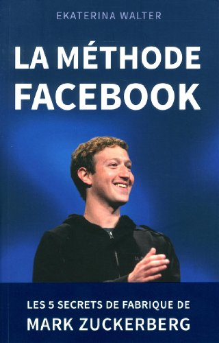 La méthode Facebook - Les 5 secrets de fabrique de Mark Zuckerberg