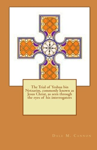 The Trial of Yeshua bin Netzarim, commonly known as Jesus Christ, as seen through the eyes of his interrogators by Dale M. Cannon (2010-06-04) (Trial Bin)