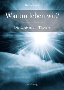 Warum leben wir? Die Logiversum Theorie
