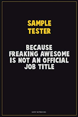 Sample Tester, Because Freaking Awesome Is Not An Official Job Title: Career Motivational Quotes 6x9 120 Pages Blank Lined Notebook Journal