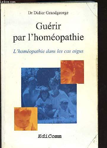 Guérir par l'homéopathie. L'homéopathie dans les cas aigus