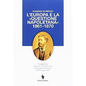 L'europa E La «Questione Napoletana 1861-1870». In Appendice Il Discorso Di Lord Lennox Alla Camera Dei Comuni Dell'8 Maggio 1863