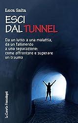 Esci dal tunnel. Da un lutto a una malattia, da un fallimento a una separazione: come affrontare e superare un trauma