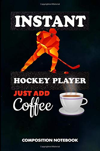 Instant Hockey Player Just add Coffee: Composition Notebook, Funny Sarcastic Birthday Journal for Goalie, Field Ice Sports Lovers to write on por M. Shafiq