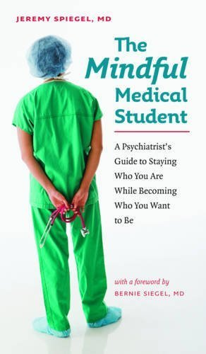 The Mindful Medical Student: A Psychiatrist's Guide to Staying Who You Are While Becoming Who You Want to Be by Jeremy Spiegel M.D. (2009-06-30)