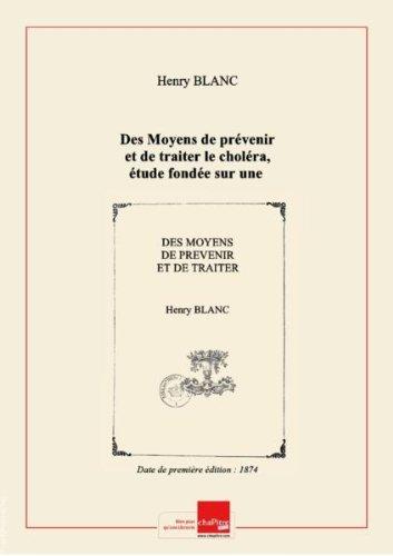 Des Moyens de prévenir et de traiter le choléra, étude fondée sur une connaissance des causes et du mode de propagation de cette maladie, par M. le Dr H. Blanc,... [Edition de 1874]
