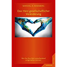 Das Herz gesellschaftlicher Veränderung: Wie Sie Ihre Welt entscheidend umgestalten können. GFK: Die Ideen & ihre Anwendung