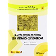 La acción exterior del sistema de integración centroamericana (Colección CEIB de estudios iberoamericanos)