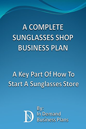 A Complete Sunglasses Shop Business Plan: A Key Part Of How To Start A Sunglasses Store (English Edition)