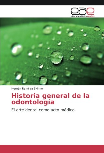 Historia general de la odontología: El arte dental como acto médico por Hernán Ramírez Skinner