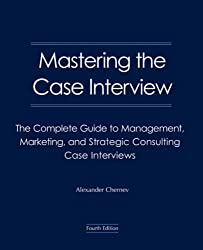 Mastering the Case Interview: The Complete Guide to Management, Marketing, and Strategic Consulting Case Interviews, 4th Edition by Alexander Chernev (2007-08-01)