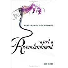 The Art of Re-enchantment: Making Early Music in the Modern Age by Nick Wilson (2013-12-05)