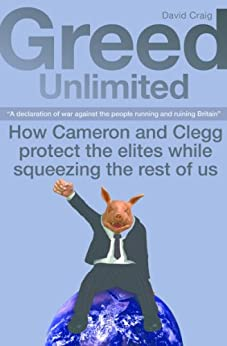 GREED UNLIMITED: How Cameron and Clegg protect the elites while squeezing the rest of us by [Craig, David]