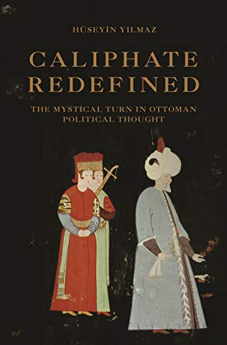 Caliphate Redefined: The Mystical Turn in Ottoman Political Thought (English Edition)