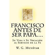Francisco Antes de Ser Papa....: Su Vida y Su Vocación al Servicio de la Fe