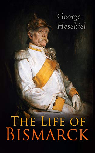 The Life of Bismarck: The Fascinating Biography of the Most Influential German Chancellor - Illustrated Edition (English Edition)
