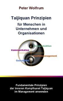 Taijiquan Prinzipien für Menschen in Unternehmen und Organisationen: Fundamentale Prinzipien der inneren Kampfkunst Taijiquan im Management anwenden