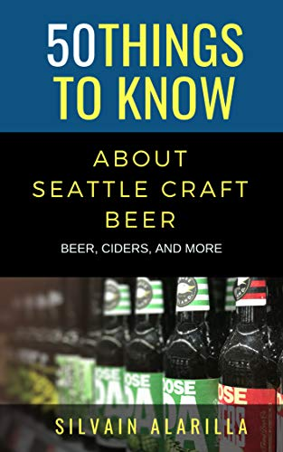 50 THINGS TO KNOW ABOUT SEATTLE CRAFT BEER: BEER, CIDERS, AND MORE (Greater Than a Tourist Book 23) (English Edition)