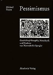 Pessimismus: Geschichtsphilosophie, Metaphysik und Moderne von Nietzsche bis Spengler