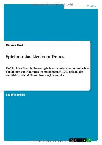 Spiel mir das Lied vom Drama: Ein Überblick über die dramaturgischen, narrativen und sensorischen Funktionen von Filmmusik im Spielfilm nach 1950 ... Modells von Norbert J. Schneider