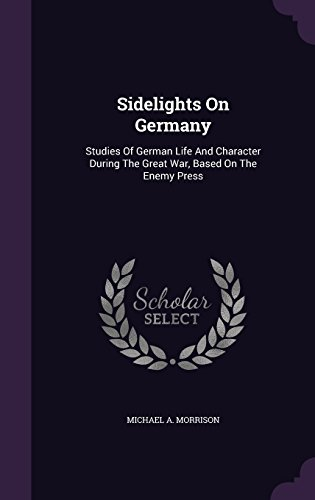 Sidelights On Germany: Studies Of German Life And Character During The Great War, Based On The Enemy Press