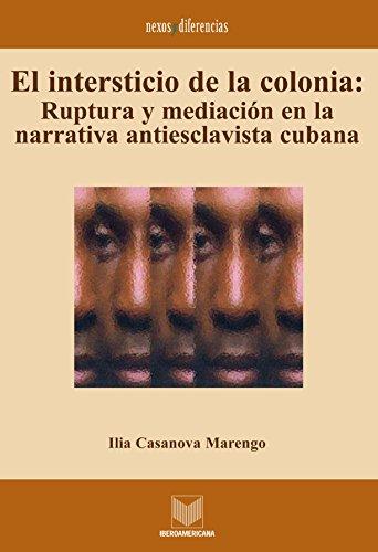 El intersticio de la colonia: Ruptura y mediación en la narrativa antiesclavista cubana. (Nexos y Diferencias. Estudios de la Cultura de América Latina nº 3) por Ilia Casanova Marengo