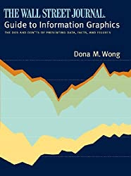 The Wall Street Journal Guide to Information Graphics: The Dos and Don'ts of Presenting Data, Facts, and Figures by Dona M. Wong (2010-01-04)