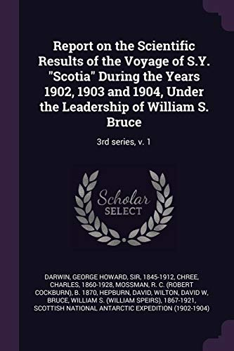 Report on the Scientific Results of the Voyage of S.Y. Scotia During the Years 1902, 1903 and 1904, Under the Leadership of William S. Bruce: 3rd Seri