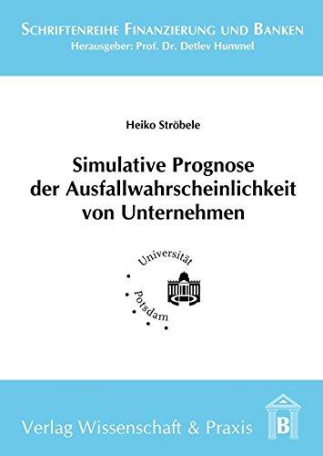 Simulative Prognose der Ausfallwahrscheinlichkeit von Unternehmen (Schriftenreihe Finanzierung und Banken)