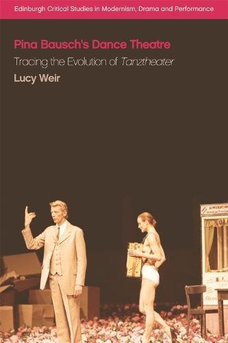 Pina Bausch's Dance Theatre: Tracing the Evolution of Tanztheater (Edinburgh Critical Studies in Modernism, Drama and Performance) por Lucy Weir