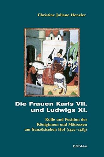 Die Frauen Karls VII. und Ludwigs XI.: Ihre Rolle und Position am französischen Königshof (1422-1483) (Beihefte zum Archiv für Kulturgeschichte, Band 71)
